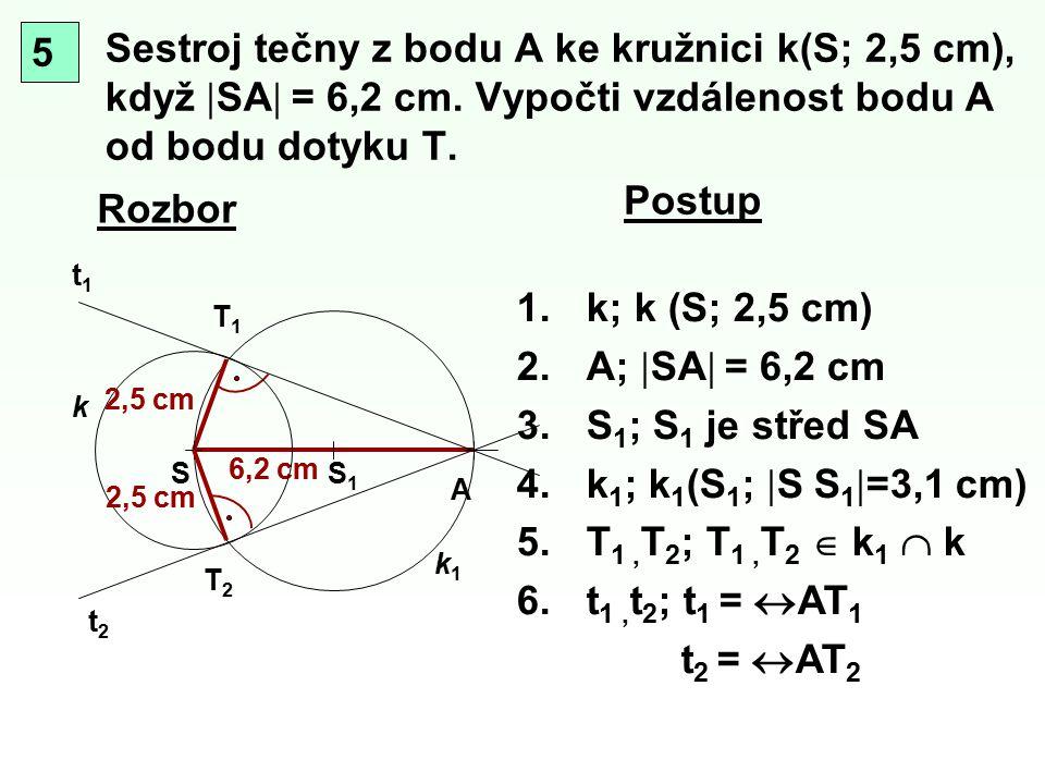 Sestroj tečny z bodu A ke kružnici k(S; 2,5 cm), když  SA  = 6,2 cm. Vypočti vzdálenost bodu A od bodu dotyku T. Rozbor T1T1 A S k Postup 6,2 cm S1S