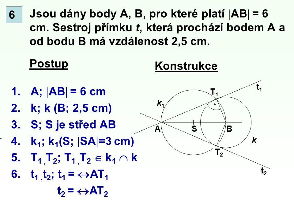 Jsou dány body A, B, pro které platí  AB  = 6 cm. Sestroj přímku t, která prochází bodem A a od bodu B má vzdálenost 2,5 cm. Konstrukce Postup T1T1