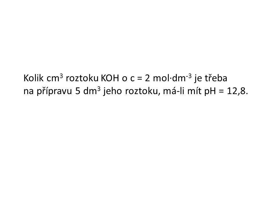 Kolik cm 3 roztoku KOH o c = 2 mol∙dm -3 je třeba na přípravu 5 dm 3 jeho roztoku, má-li mít pH = 12,8.