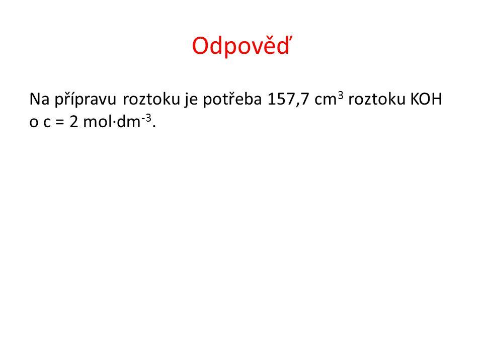 Odpověď Na přípravu roztoku je potřeba 157,7 cm 3 roztoku KOH o c = 2 mol∙dm -3.