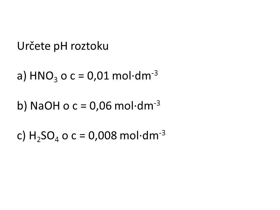 Určete pH roztoku a) HNO 3 o c = 0,01 mol∙dm -3 b) NaOH o c = 0,06 mol∙dm -3 c) H 2 SO 4 o c = 0,008 mol∙dm -3