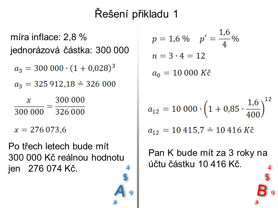 Řešení přikladu 1 míra inflace: 2,8 % Pan K bude mít za 3 roky na účtu částku 10 416 Kč. jednorázová částka: 300 000 Po třech letech bude mít 300 000