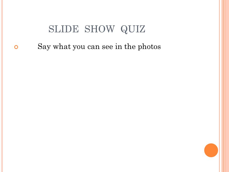 SLIDE SHOW QUIZ Say what you can see in the photos