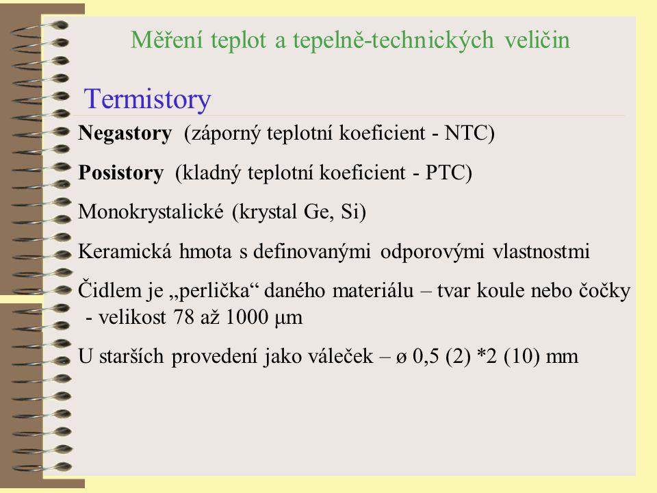 """Měření teplot a tepelně-technických veličin Termistory Negastory (záporný teplotní koeficient - NTC) Posistory (kladný teplotní koeficient - PTC) Monokrystalické (krystal Ge, Si) Keramická hmota s definovanými odporovými vlastnostmi Čidlem je """"perlička daného materiálu – tvar koule nebo čočky - velikost 78 až 1000 μm U starších provedení jako váleček – ø 0,5 (2) *2 (10) mm"""