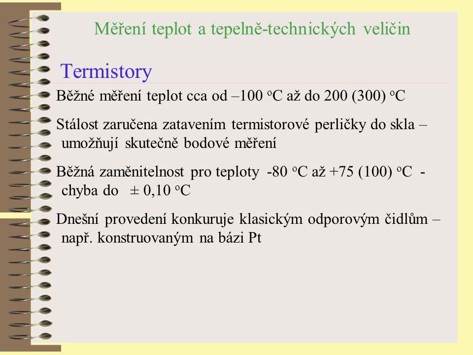 Měření teplot a tepelně-technických veličin Termistory Běžné měření teplot cca od –100 o C až do 200 (300) o C Stálost zaručena zatavením termistorové perličky do skla – umožňují skutečně bodové měření Běžná zaměnitelnost pro teploty -80 o C až +75 (100) o C - chyba do ± 0,10 o C Dnešní provedení konkuruje klasickým odporovým čidlům – např.