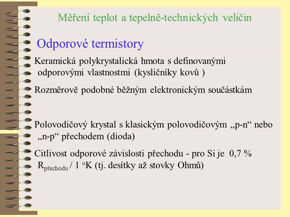 """Měření teplot a tepelně-technických veličin Odporové termistory Keramická polykrystalická hmota s definovanými odporovými vlastnostmi (kysličníky kovů ) Rozměrově podobné běžným elektronickým součástkám Polovodičový krystal s klasickým polovodičovým """"p-n nebo """"n-p přechodem (dioda) Citlivost odporové závislosti přechodu - pro Si je 0,7 % R přechodu / 1 o K (tj."""