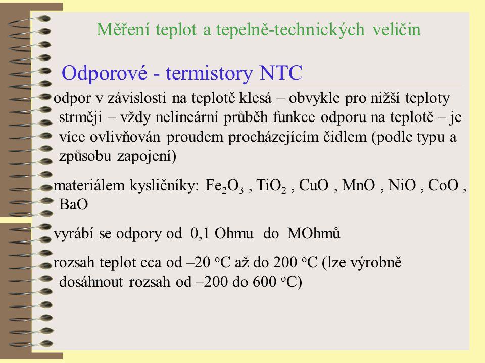 Měření teplot a tepelně-technických veličin Odporové - termistory NTC odpor v závislosti na teplotě klesá – obvykle pro nižší teploty strměji – vždy nelineární průběh funkce odporu na teplotě – je více ovlivňován proudem procházejícím čidlem (podle typu a způsobu zapojení) materiálem kysličníky: Fe 2 O 3, TiO 2, CuO, MnO, NiO, CoO, BaO vyrábí se odpory od 0,1 Ohmu do MOhmů rozsah teplot cca od –20 o C až do 200 o C (lze výrobně dosáhnout rozsah od –200 do 600 o C)