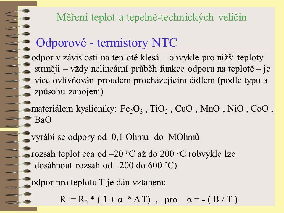 Měření teplot a tepelně-technických veličin Odporové - termistory NTC odpor v závislosti na teplotě klesá – obvykle pro nižší teploty strměji – vždy nelineární průběh funkce odporu na teplotě – je více ovlivňován proudem procházejícím čidlem (podle typu a způsobu zapojení) materiálem kysličníky: Fe 2 O 3, TiO 2, CuO, MnO, NiO, CoO, BaO vyrábí se odpory od 0,1 Ohmu do MOhmů rozsah teplot cca od –20 o C až do 200 o C (obvykle lze dosáhnout rozsah od –200 do 600 o C) odpor pro teplotu T je dán vztahem: R = R 0 * ( 1 + α * Δ T), pro α = - ( B / T )