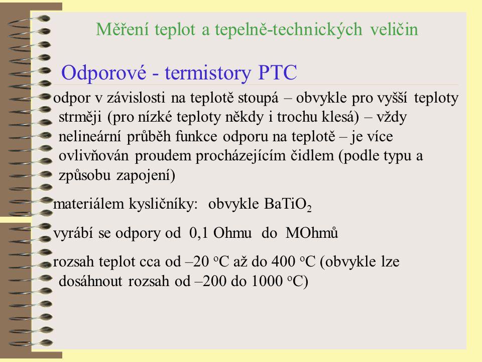 Měření teplot a tepelně-technických veličin Odporové - termistory PTC odpor v závislosti na teplotě stoupá – obvykle pro vyšší teploty strměji (pro nízké teploty někdy i trochu klesá) – vždy nelineární průběh funkce odporu na teplotě – je více ovlivňován proudem procházejícím čidlem (podle typu a způsobu zapojení) materiálem kysličníky: obvykle BaTiO 2 vyrábí se odpory od 0,1 Ohmu do MOhmů rozsah teplot cca od –20 o C až do 400 o C (obvykle lze dosáhnout rozsah od –200 do 1000 o C)