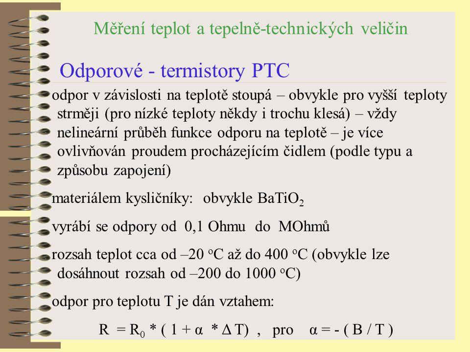 Měření teplot a tepelně-technických veličin Odporové - termistory PTC odpor v závislosti na teplotě stoupá – obvykle pro vyšší teploty strměji (pro nízké teploty někdy i trochu klesá) – vždy nelineární průběh funkce odporu na teplotě – je více ovlivňován proudem procházejícím čidlem (podle typu a způsobu zapojení) materiálem kysličníky: obvykle BaTiO 2 vyrábí se odpory od 0,1 Ohmu do MOhmů rozsah teplot cca od –20 o C až do 400 o C (obvykle lze dosáhnout rozsah od –200 do 1000 o C) odpor pro teplotu T je dán vztahem: R = R 0 * ( 1 + α * Δ T), pro α = - ( B / T )