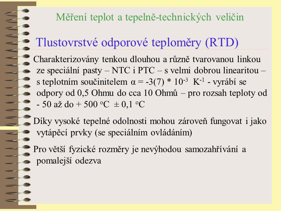 Měření teplot a tepelně-technických veličin Tlustovrstvé odporové teploměry (RTD) Charakterizovány tenkou dlouhou a různě tvarovanou linkou ze speciální pasty – NTC i PTC – s velmi dobrou linearitou – s teplotním součinitelem α = -3(7) * 10 -3 K -1 - vyrábí se odpory od 0,5 Ohmu do cca 10 Ohmů – pro rozsah teploty od - 50 až do + 500 o C ± 0,1 o C Díky vysoké tepelné odolnosti mohou zároveň fungovat i jako vytápěcí prvky (se speciálním ovládáním) Pro větší fyzické rozměry je nevýhodou samozahřívání a pomalejší odezva