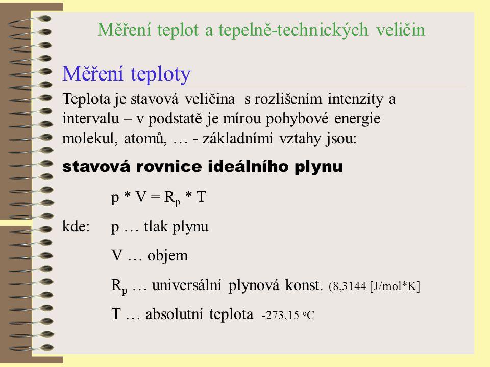 Měření teplot a tepelně-technických veličin Měření teploty Teplota je stavová veličina s rozlišením intenzity a intervalu – v podstatě je mírou pohybové energie molekul, atomů, … - základními vztahy jsou: stavová rovnice ideálního plynu p * V = R p * T kde:p … tlak plynu V … objem R p … universální plynová konst.