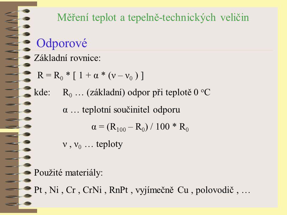 Měření teplot a tepelně-technických veličin Odporové Základní rovnice: R = R 0 * [ 1 + α * (ν – ν 0 ) ] kde:R 0 … (základní) odpor při teplotě 0 o C α … teplotní součinitel odporu α = (R 100 – R 0 ) / 100 * R 0 ν, ν 0 … teploty Použité materiály: Pt, Ni, Cr, CrNi, RnPt, vyjímečně Cu, polovodič, …
