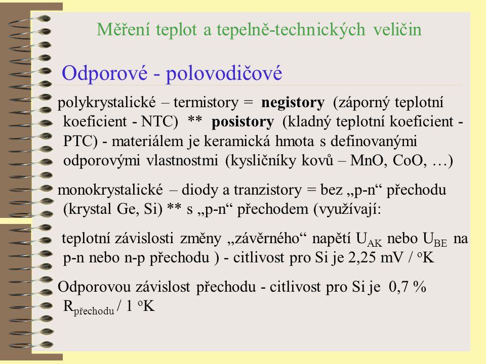 """Měření teplot a tepelně-technických veličin Odporové - polovodičové polykrystalické – termistory = negistory (záporný teplotní koeficient - NTC) ** posistory (kladný teplotní koeficient - PTC) - materiálem je keramická hmota s definovanými odporovými vlastnostmi (kysličníky kovů – MnO, CoO, …) monokrystalické – diody a tranzistory = bez """"p-n přechodu (krystal Ge, Si) ** s """"p-n přechodem (využívají: teplotní závislosti změny """"závěrného napětí U AK nebo U BE na p-n nebo n-p přechodu ) - citlivost pro Si je 2,25 mV / o K Odporovou závislost přechodu - citlivost pro Si je 0,7 % R přechodu / 1 o K"""