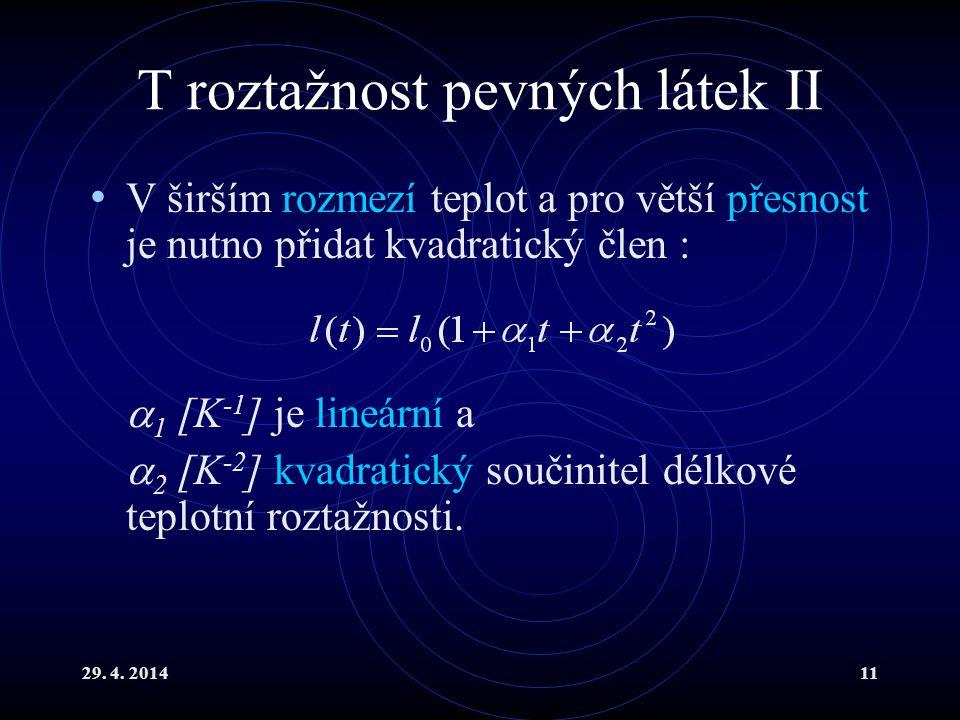 29. 4. 201411 T roztažnost pevných látek II V širším rozmezí teplot a pro větší přesnost je nutno přidat kvadratický člen :  1 [K -1 ] je lineární a