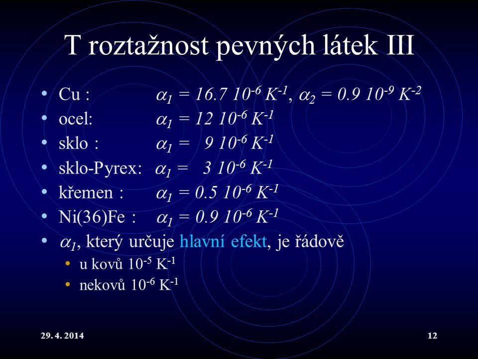 29. 4. 201412 T roztažnost pevných látek III Cu :  1 = 16.7 10 -6 K -1,  2 = 0.9 10 -9 K -2 ocel:  1 = 12 10 -6 K -1 sklo :  1 = 9 10 -6 K -1 sklo