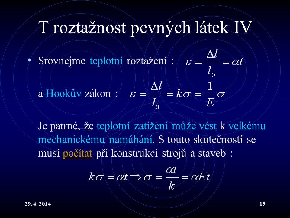 29. 4. 201413 T roztažnost pevných látek IV Srovnejme teplotní roztažení : a Hookův zákon : Je patrné, že teplotní zatížení může vést k velkému mechan