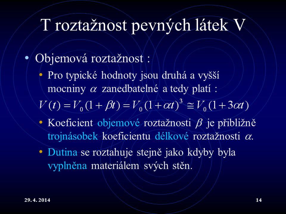 29. 4. 201414 T roztažnost pevných látek V Objemová roztažnost : Pro typické hodnoty jsou druhá a vyšší mocniny  zanedbatelné a tedy platí : Koeficie