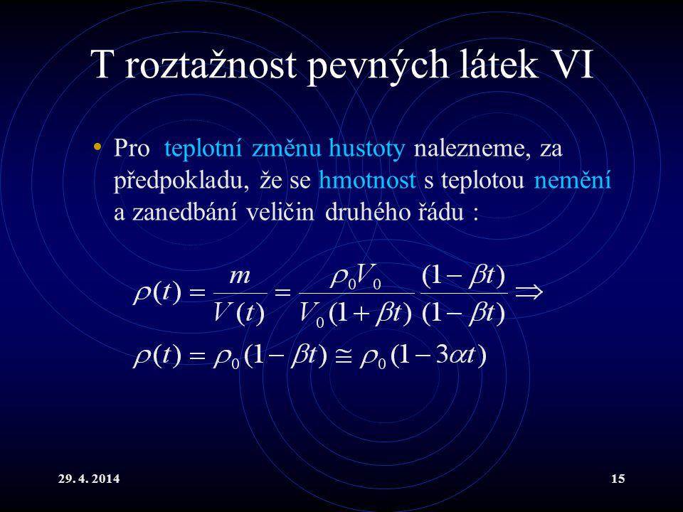 29. 4. 201415 T roztažnost pevných látek VI Pro teplotní změnu hustoty nalezneme, za předpokladu, že se hmotnost s teplotou nemění a zanedbání veličin