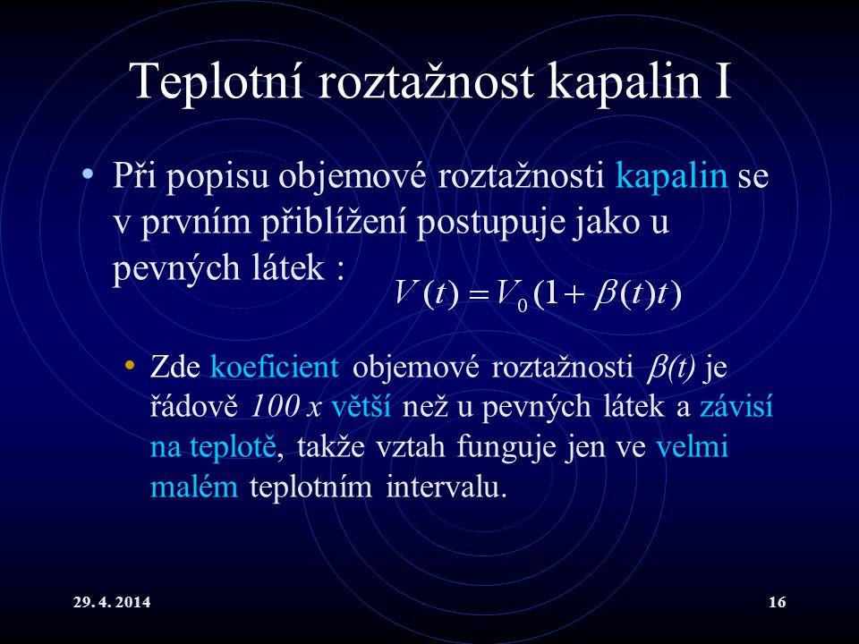 29. 4. 201416 Teplotní roztažnost kapalin I Při popisu objemové roztažnosti kapalin se v prvním přiblížení postupuje jako u pevných látek : Zde koefic