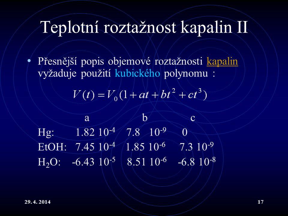 29. 4. 201417 Teplotní roztažnost kapalin II Přesnější popis objemové roztažnosti kapalin vyžaduje použití kubického polynomu :kapalin ab c Hg: 1.82 1