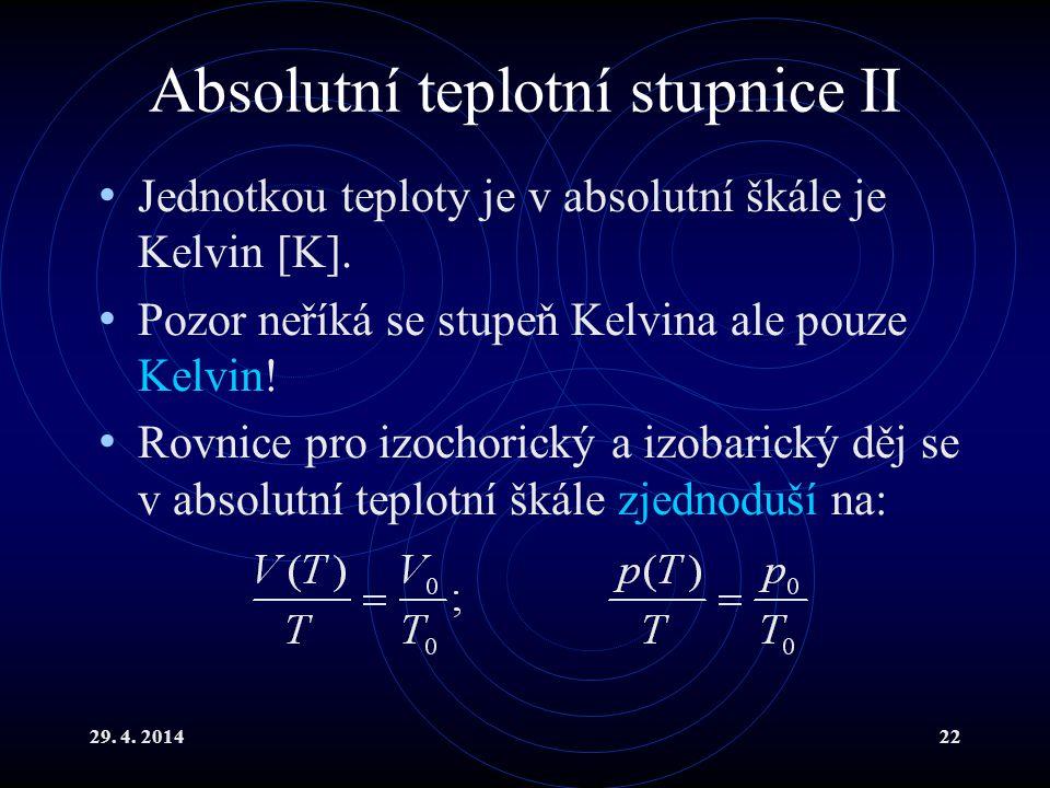 29. 4. 201422 Absolutní teplotní stupnice II Jednotkou teploty je v absolutní škále je Kelvin [K]. Pozor neříká se stupeň Kelvina ale pouze Kelvin! Ro