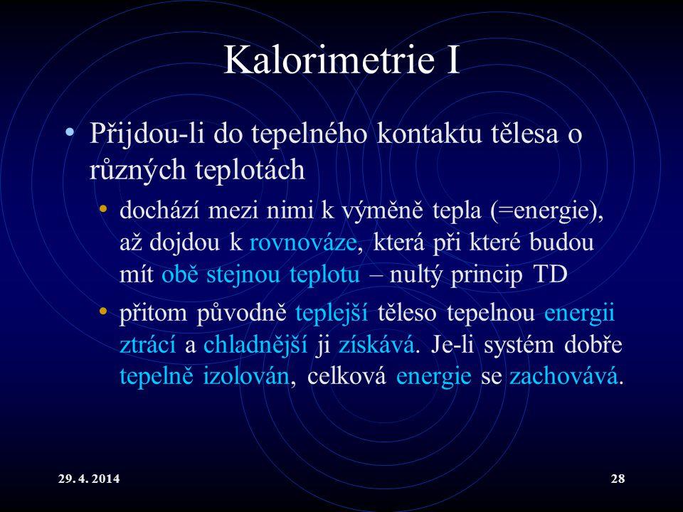 29. 4. 201428 Kalorimetrie I Přijdou-li do tepelného kontaktu tělesa o různých teplotách dochází mezi nimi k výměně tepla (=energie), až dojdou k rovn