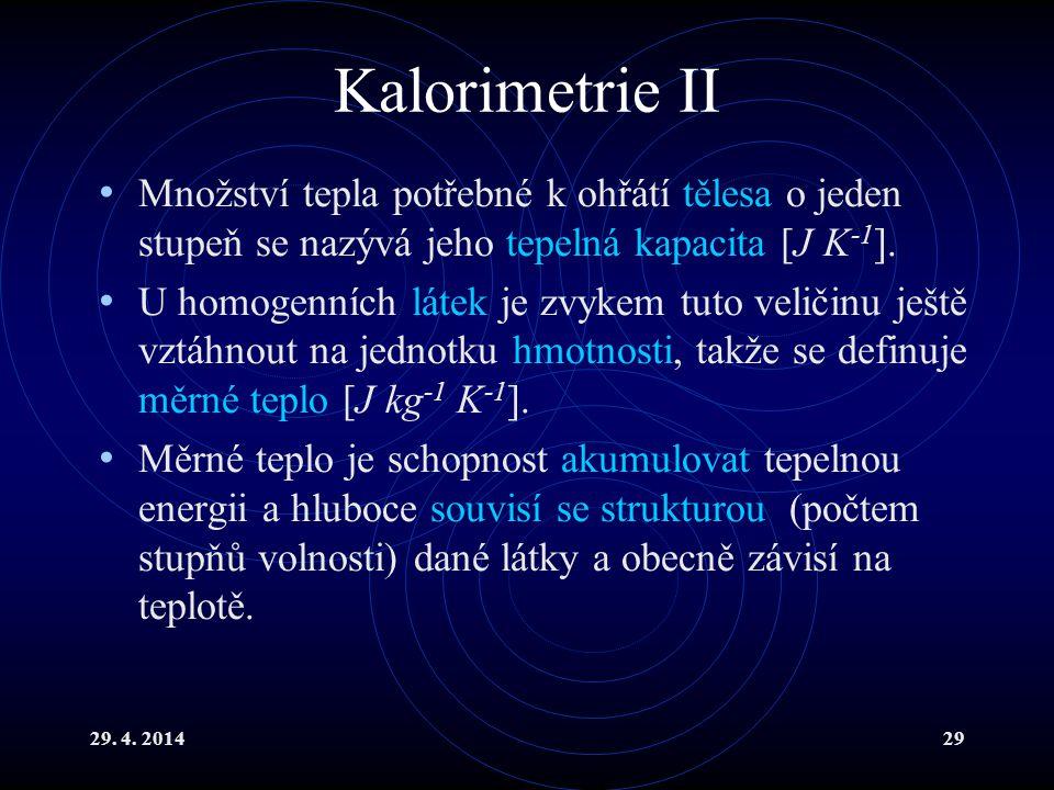 29. 4. 201429 Kalorimetrie II Množství tepla potřebné k ohřátí tělesa o jeden stupeň se nazývá jeho tepelná kapacita [J K -1 ]. U homogenních látek je