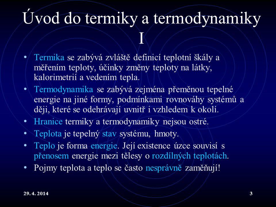 29. 4. 20143 Úvod do termiky a termodynamiky I Termika se zabývá zvláště definicí teplotní škály a měřením teploty, účinky změny teploty na látky, kal