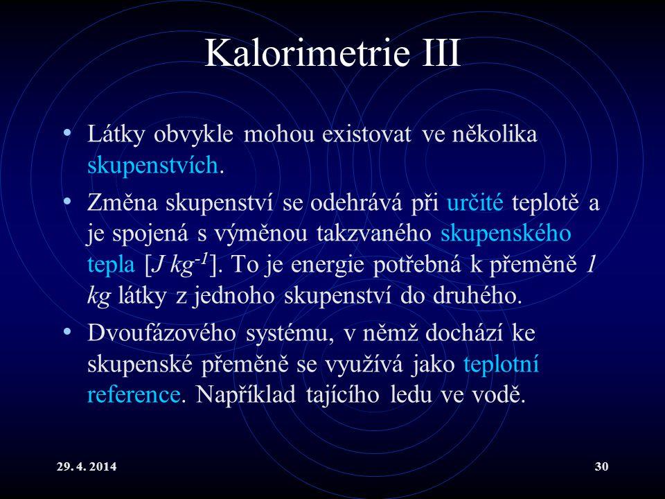 29. 4. 201430 Kalorimetrie III Látky obvykle mohou existovat ve několika skupenstvích. Změna skupenství se odehrává při určité teplotě a je spojená s