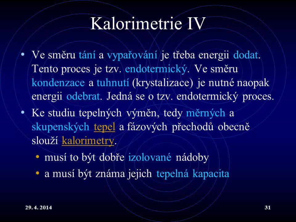 29. 4. 201431 Kalorimetrie IV Ve směru tání a vypařování je třeba energii dodat. Tento proces je tzv. endotermický. Ve směru kondenzace a tuhnutí (kry