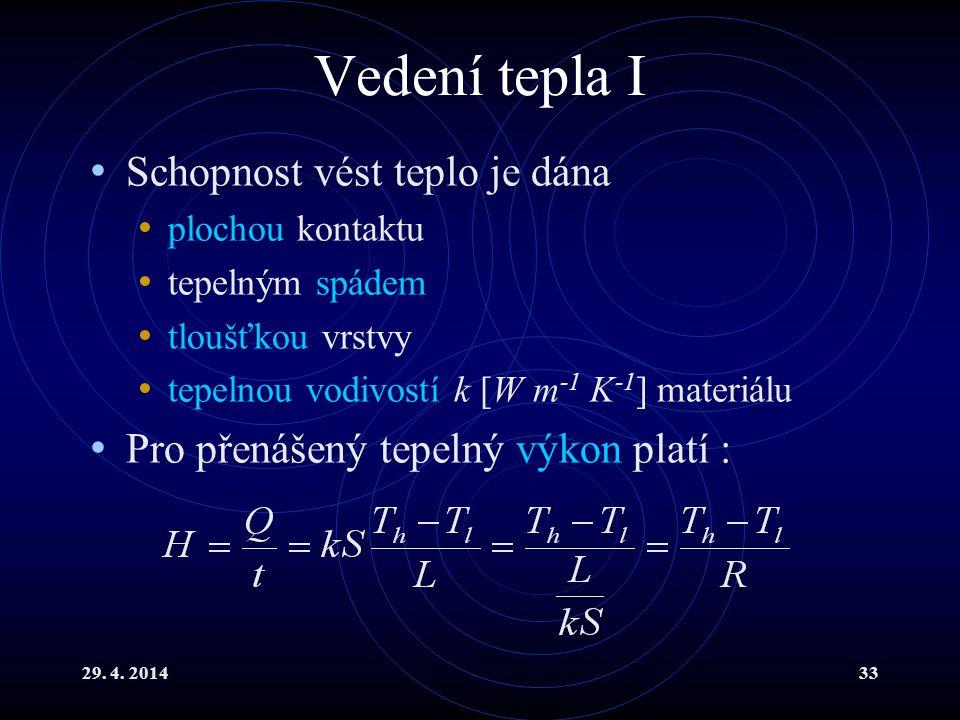 29. 4. 201433 Vedení tepla I Schopnost vést teplo je dána plochou kontaktu tepelným spádem tloušťkou vrstvy tepelnou vodivostí k [W m -1 K -1 ] materi