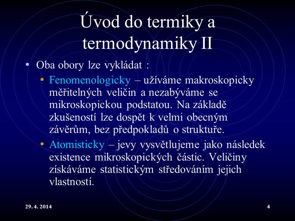 29. 4. 20144 Úvod do termiky a termodynamiky II Oba obory lze vykládat : Fenomenologicky – užíváme makroskopicky měřitelných veličin a nezabýváme se m