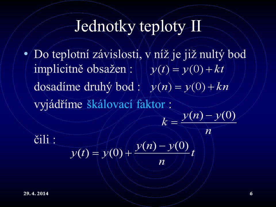 29. 4. 20146 Jednotky teploty II Do teplotní závislosti, v níž je již nultý bod implicitně obsažen : dosadíme druhý bod : vyjádříme škálovací faktor :
