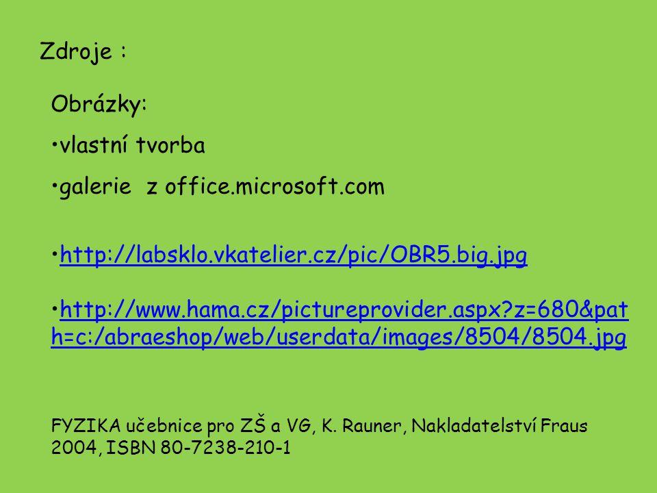 Zdroje : Obrázky: vlastní tvorba galerie z office.microsoft.com http://labsklo.vkatelier.cz/pic/OBR5.big.jpg http://www.hama.cz/pictureprovider.aspx z=680&pat h=c:/abraeshop/web/userdata/images/8504/8504.jpghttp://www.hama.cz/pictureprovider.aspx z=680&pat h=c:/abraeshop/web/userdata/images/8504/8504.jpg FYZIKA učebnice pro ZŠ a VG, K.
