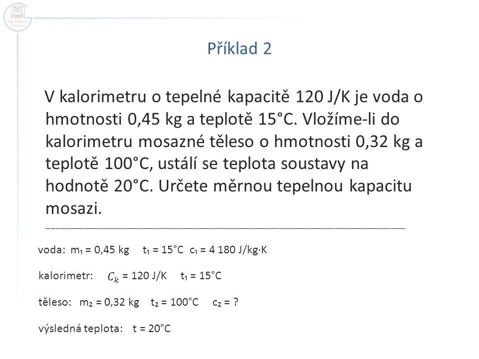 Příklad 2 V kalorimetru o tepelné kapacitě 120 J/K je voda o hmotnosti 0,45 kg a teplotě 15°C. Vložíme-li do kalorimetru mosazné těleso o hmotnosti 0,