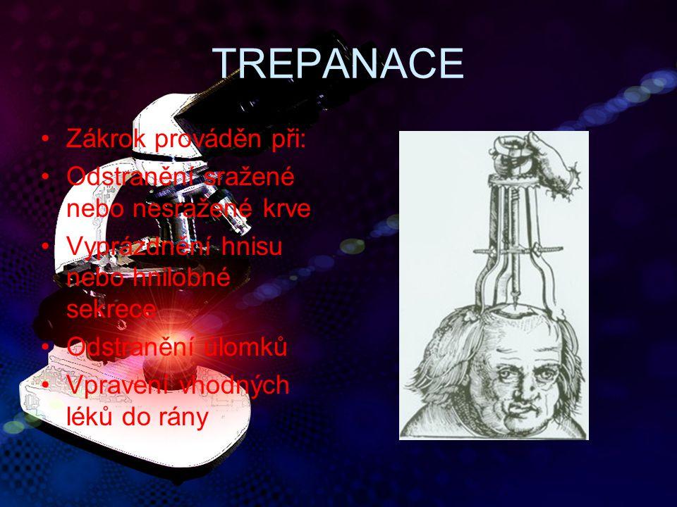 TREPANACE Zákrok prováděn při: Odstranění sražené nebo nesražené krve Vyprázdnění hnisu nebo hnilobné sekrece Odstranění úlomků Vpravení vhodných léků