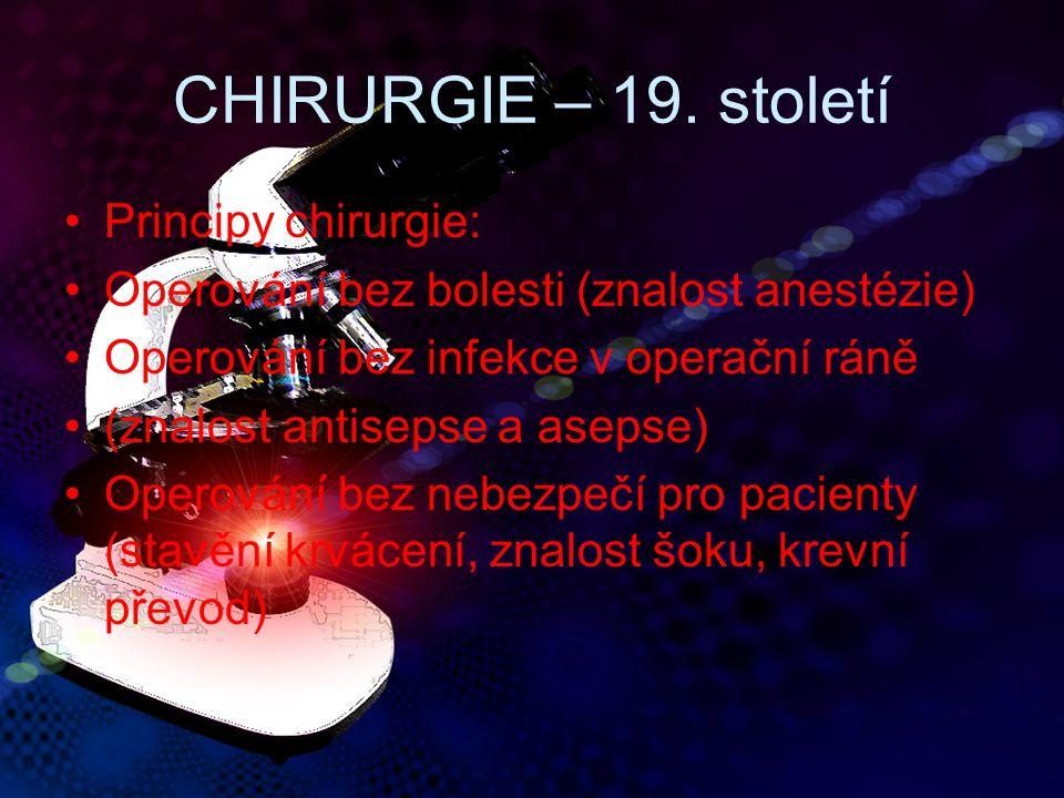 CHIRURGIE – 19. století Principy chirurgie: Operování bez bolesti (znalost anestézie) Operování bez infekce v operační ráně (znalost antisepse a aseps