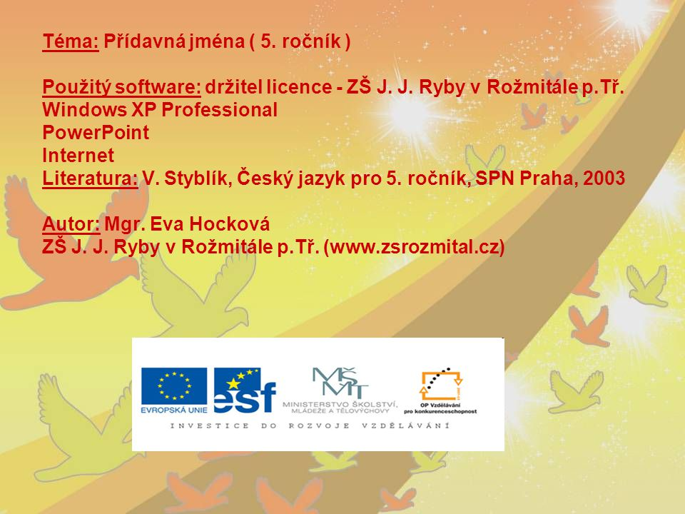 Téma: Přídavná jména ( 5. ročník ) Použitý software: držitel licence - ZŠ J. J. Ryby v Rožmitále p.Tř. Windows XP Professional PowerPoint Internet Lit