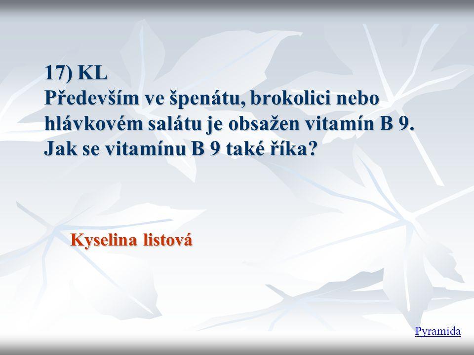 17) KL Především ve špenátu, brokolici nebo hlávkovém salátu je obsažen vitamín B 9. Jak se vitamínu B 9 také říka? Kyselina listová Pyramida