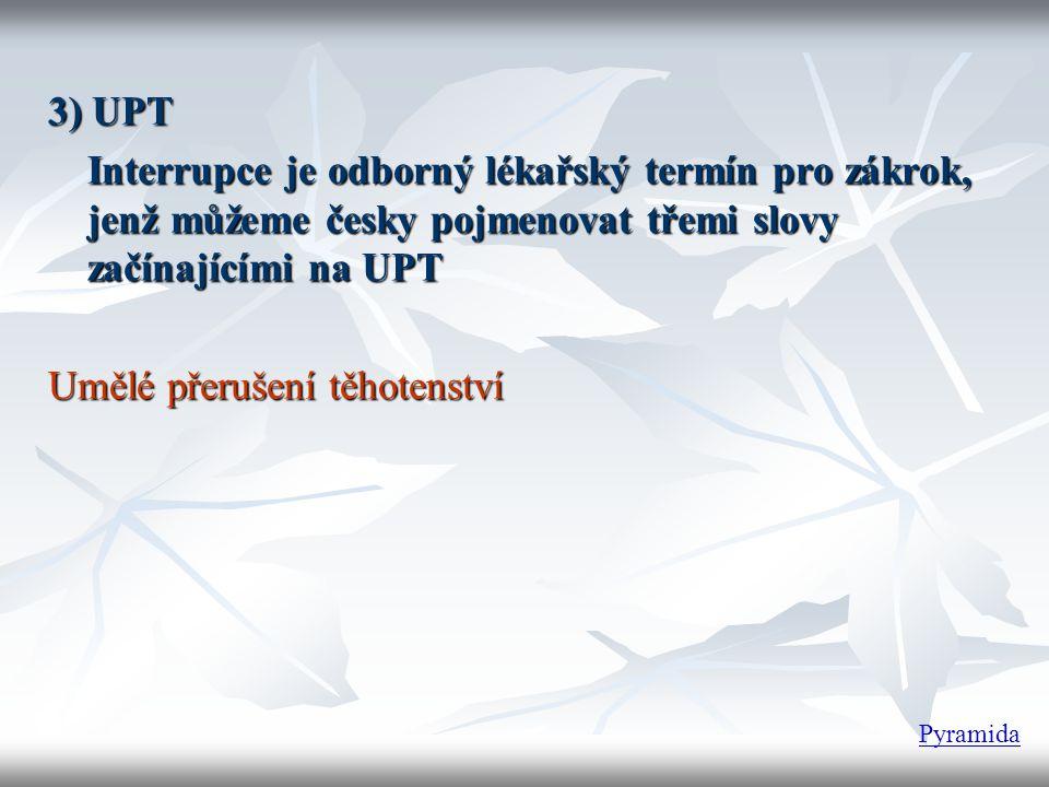 3) UPT Interrupce je odborný lékařský termín pro zákrok, jenž můžeme česky pojmenovat třemi slovy začínajícími na UPT Umělé přerušení těhotenství Pyra