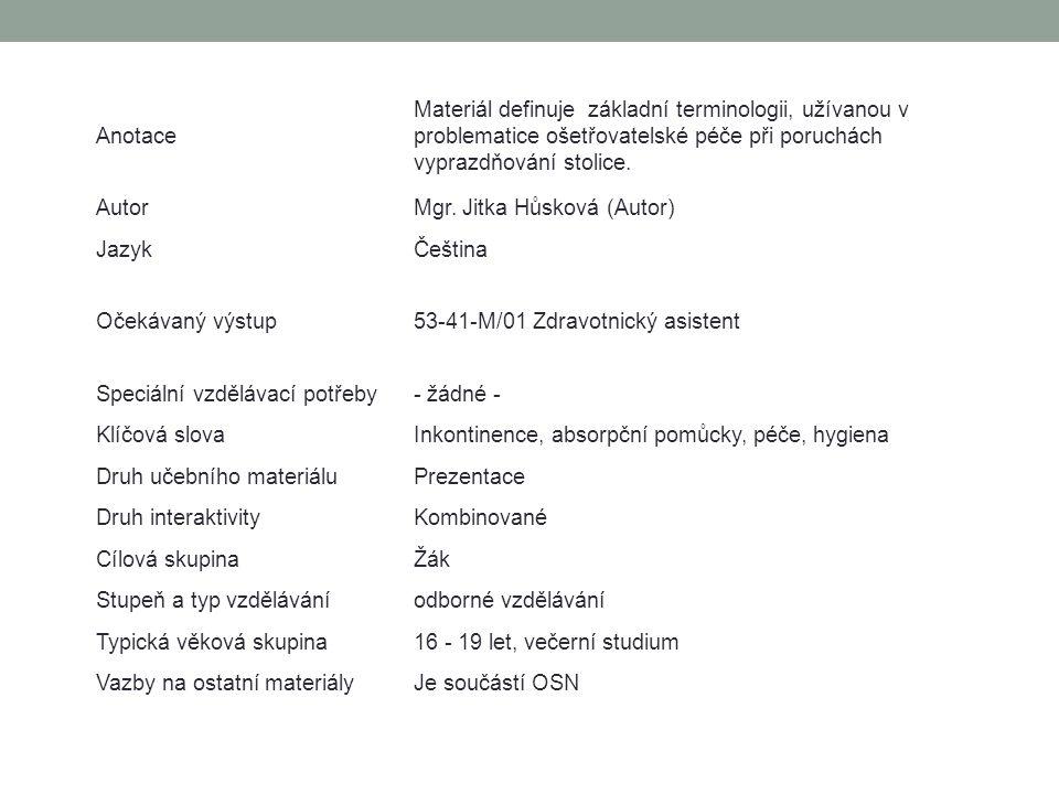 Anotace Materiál definuje základní terminologii, užívanou v problematice ošetřovatelské péče při poruchách vyprazdňování stolice. AutorMgr. Jitka Hůsk