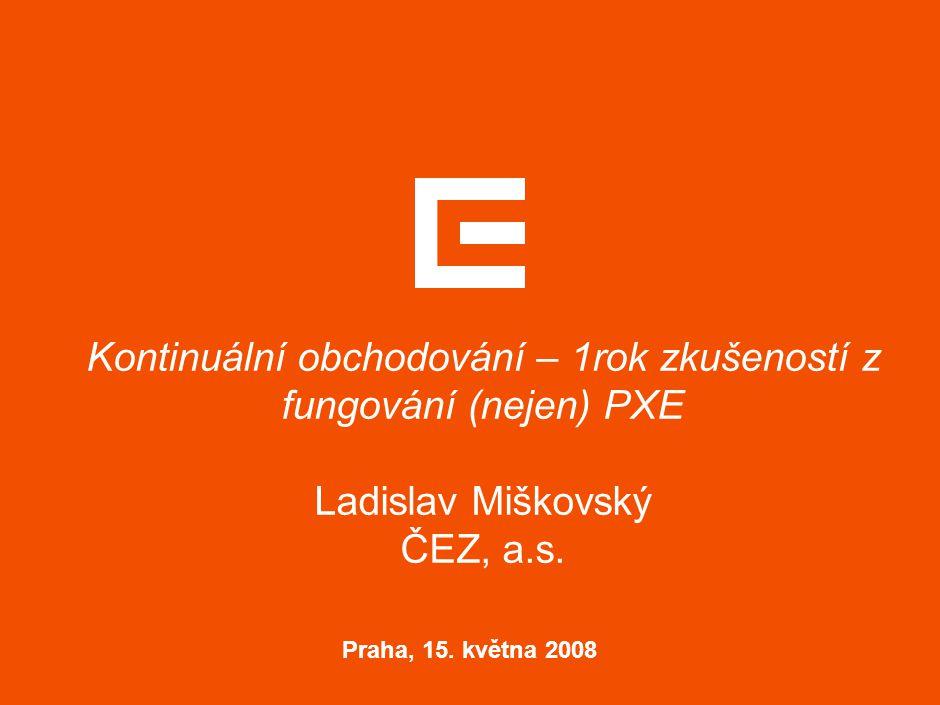 Kontinuální obchodování – 1rok zkušeností z fungování (nejen) PXE Ladislav Miškovský ČEZ, a.s. Praha, 15. května 2008