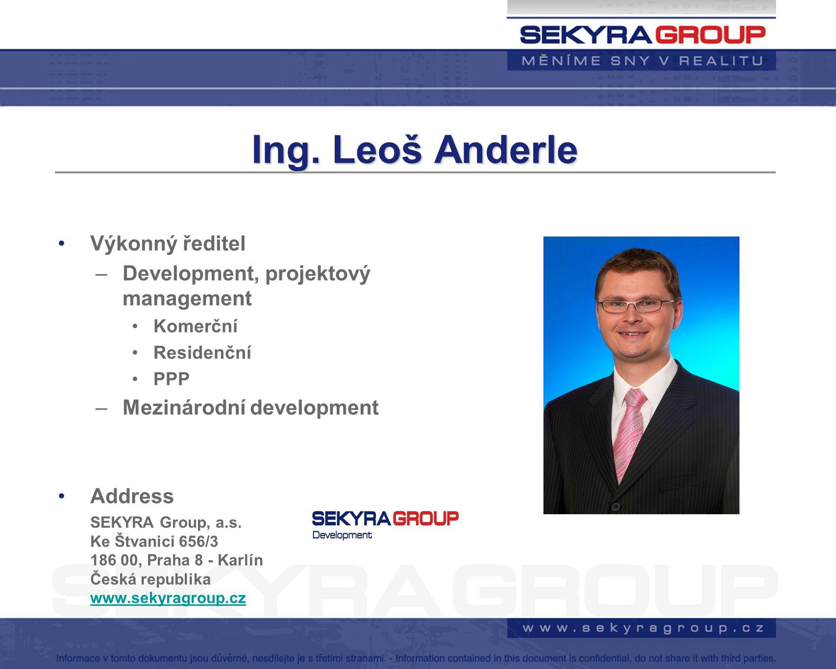 Ing. Leoš Anderle Výkonný ředitel –Development, projektový management Komerční Residenční PPP –Mezinárodní development Address SEKYRA Group, a.s. Ke Š