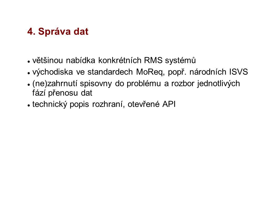4. Správa dat většinou nabídka konkrétních RMS systémů východiska ve standardech MoReq, popř. národních ISVS (ne)zahrnutí spisovny do problému a rozbo