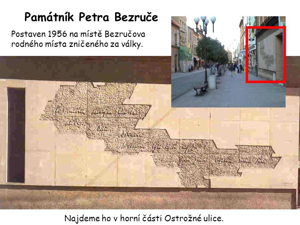 Památník Petra Bezruče Najdeme ho v horní části Ostrožné ulice. Postaven 1956 na místě Bezručova rodného místa zničeného za války.
