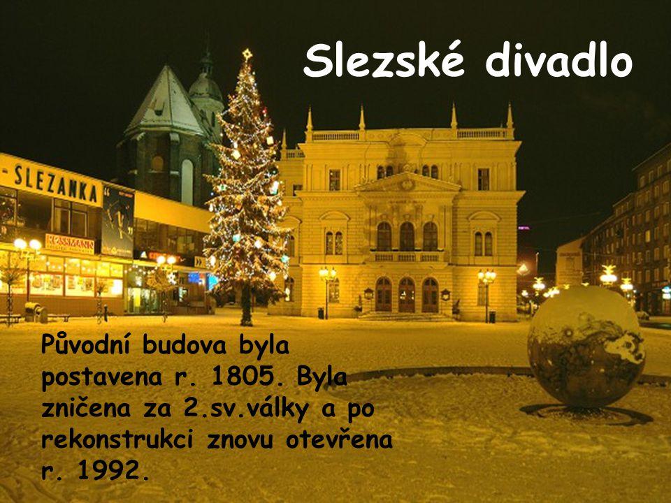 Slezské divadlo Původní budova byla postavena r. 1805. Byla zničena za 2.sv.války a po rekonstrukci znovu otevřena r. 1992.