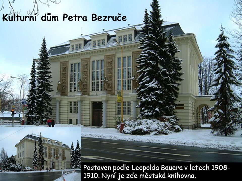 Kulturní dům Petra Bezruče Postaven podle Leopolda Bauera v letech 1908- 1910. Nyní je zde městská knihovna.