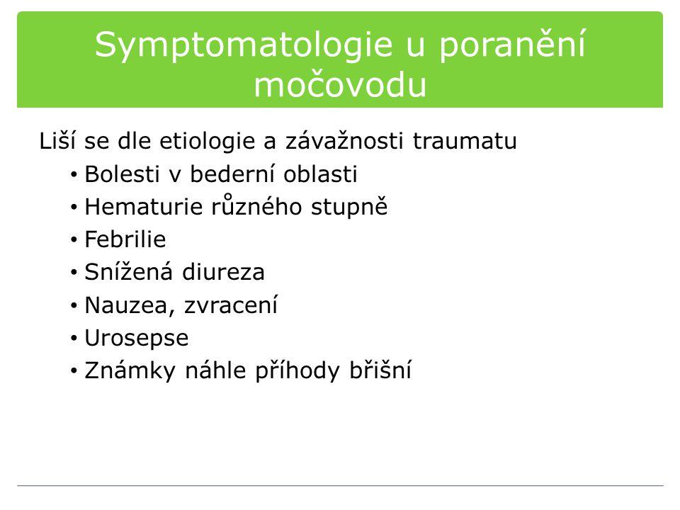 Symptomatologie u poranění močovodu Liší se dle etiologie a závažnosti traumatu Bolesti v bederní oblasti Hematurie různého stupně Febrilie Snížená diureza Nauzea, zvracení Urosepse Známky náhle příhody břišní