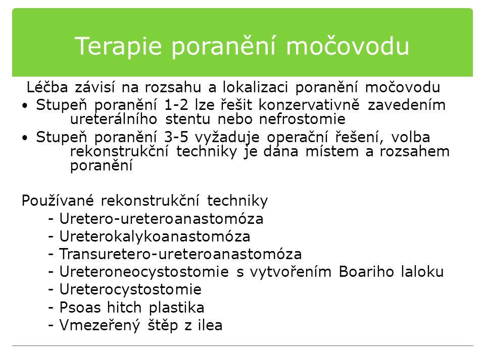 Terapie poranění močovodu Léčba závisí na rozsahu a lokalizaci poranění močovodu Stupeň poranění 1-2 lze řešit konzervativně zavedením ureterálního stentu nebo nefrostomie Stupeň poranění 3-5 vyžaduje operační řešení, volba rekonstrukční techniky je dána místem a rozsahem poranění Používané rekonstrukční techniky - Uretero-ureteroanastomóza - Ureterokalykoanastomóza - Transuretero-ureteroanastomóza - Ureteroneocystostomie s vytvořením Boariho laloku - Ureterocystostomie - Psoas hitch plastika - Vmezeřený štěp z ilea